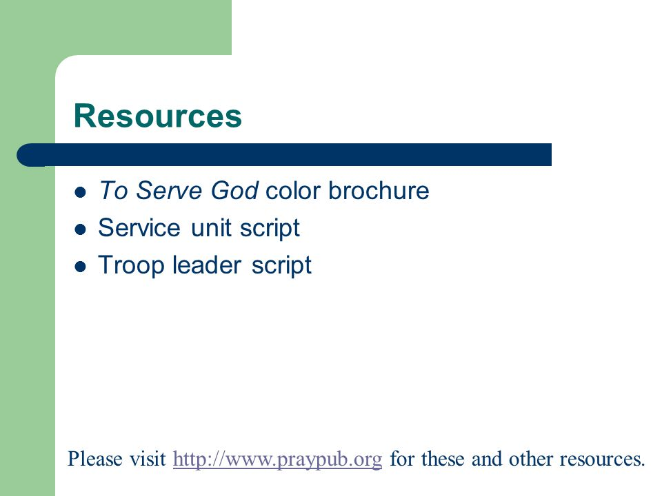 Resources To Serve God color brochure Service unit script Troop leader script Please visit http://www.praypub.org for these and other resources.http://www.praypub.org