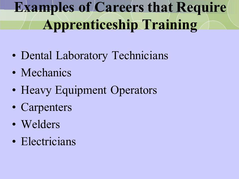 Examples of Careers that Require Apprenticeship Training Dental Laboratory Technicians Mechanics Heavy Equipment Operators Carpenters Welders Electric