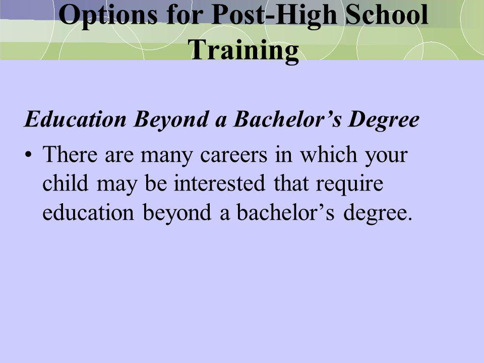 Options for Post-High School Training Education Beyond a Bachelor's Degree There are many careers in which your child may be interested that require e