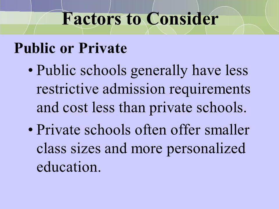 Factors to Consider Public or Private Public schools generally have less restrictive admission requirements and cost less than private schools. Privat
