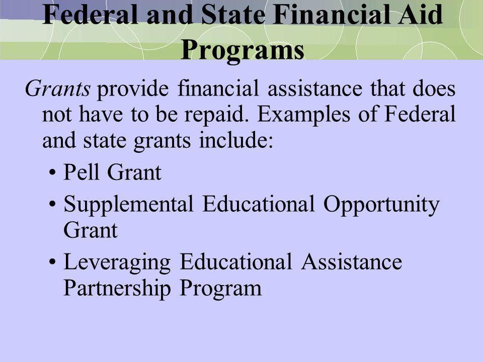 Federal and State Financial Aid Programs Grants provide financial assistance that does not have to be repaid. Examples of Federal and state grants inc