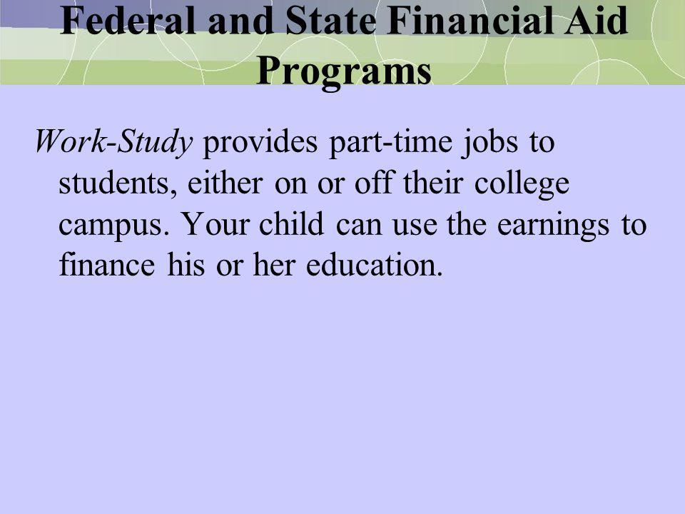 Federal and State Financial Aid Programs Work-Study provides part-time jobs to students, either on or off their college campus. Your child can use the