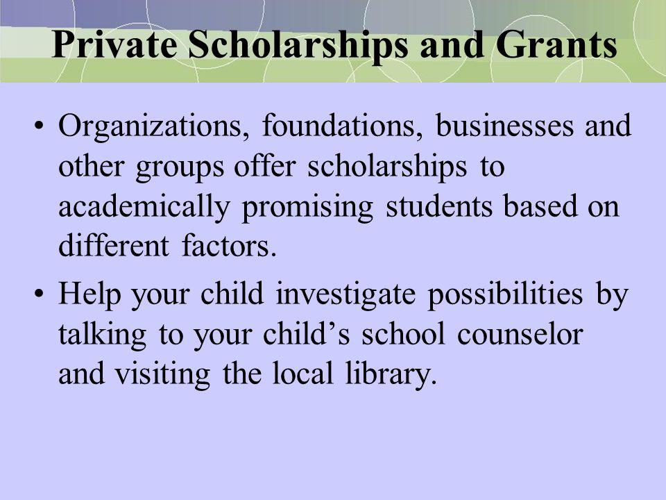 Private Scholarships and Grants Organizations, foundations, businesses and other groups offer scholarships to academically promising students based on