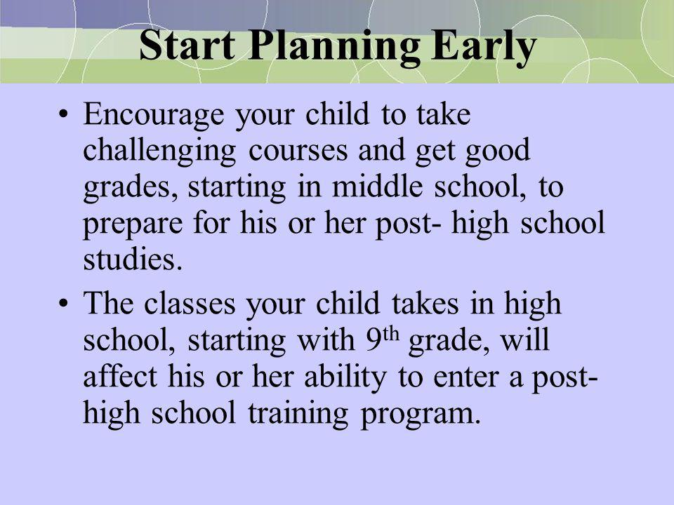 Start Planning Early Encourage your child to take challenging courses and get good grades, starting in middle school, to prepare for his or her post-