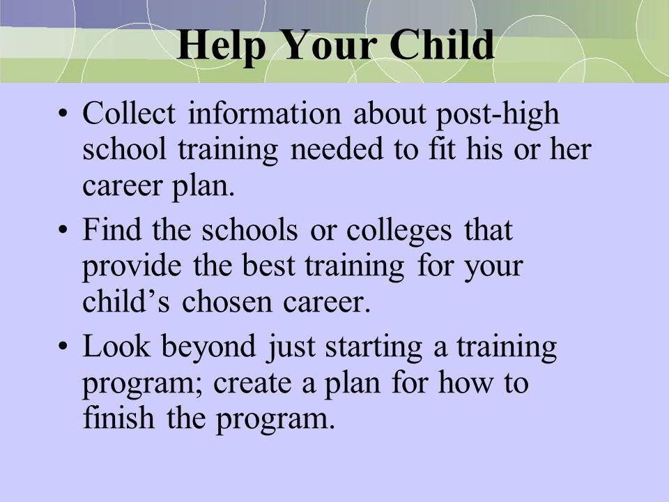 Help Your Child Collect information about post-high school training needed to fit his or her career plan. Find the schools or colleges that provide th