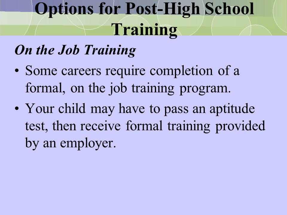 Options for Post-High School Training On the Job Training Some careers require completion of a formal, on the job training program. Your child may hav