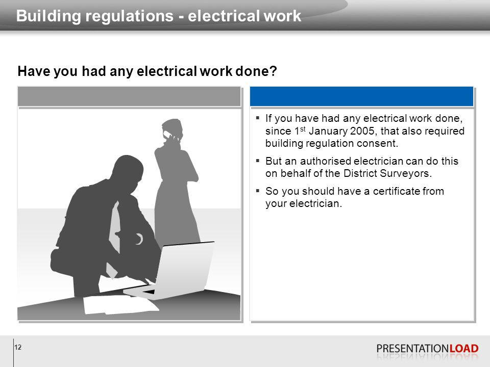 12 Building regulations - electrical work Have you had any electrical work done?  If you have had any electrical work done, since 1 st January 2005,