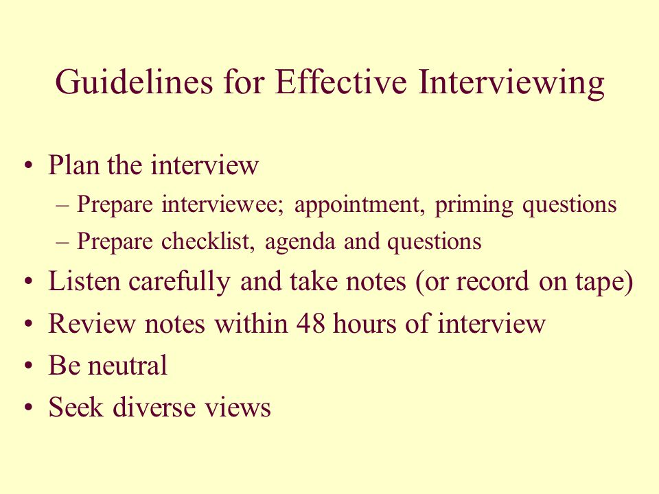 Guidelines for Effective Interviewing Plan the interview –Prepare interviewee; appointment, priming questions –Prepare checklist, agenda and questions