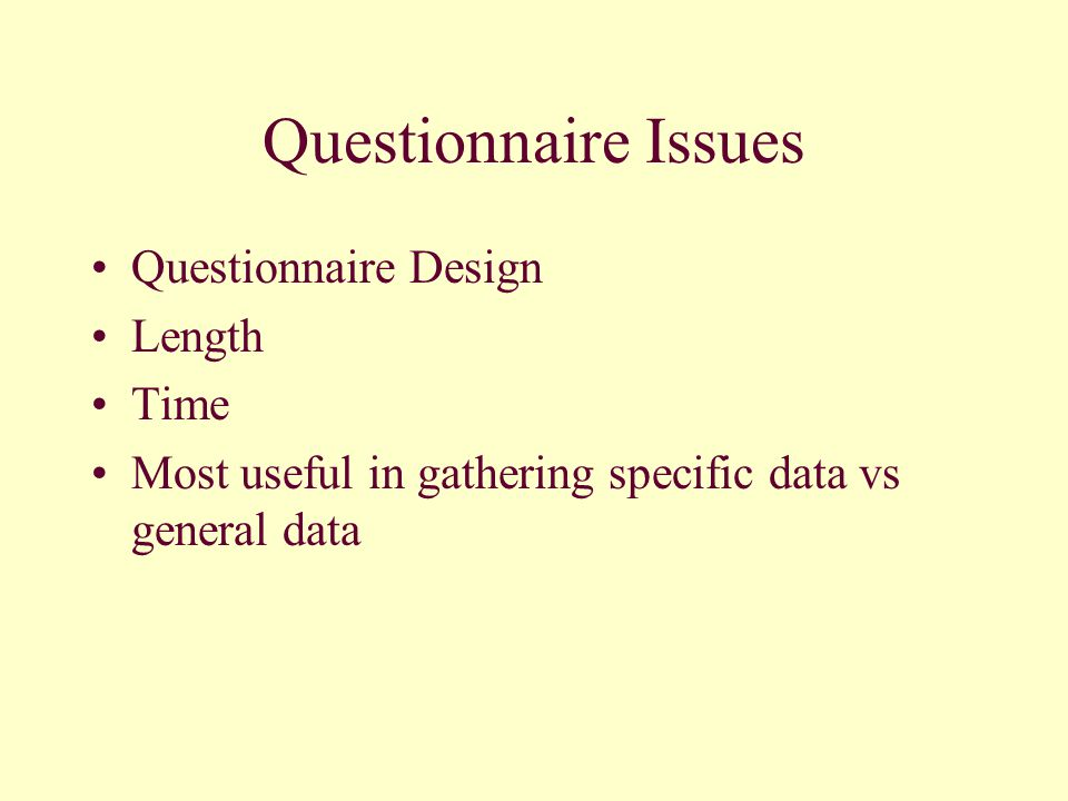 Questionnaire Issues Questionnaire Design Length Time Most useful in gathering specific data vs general data