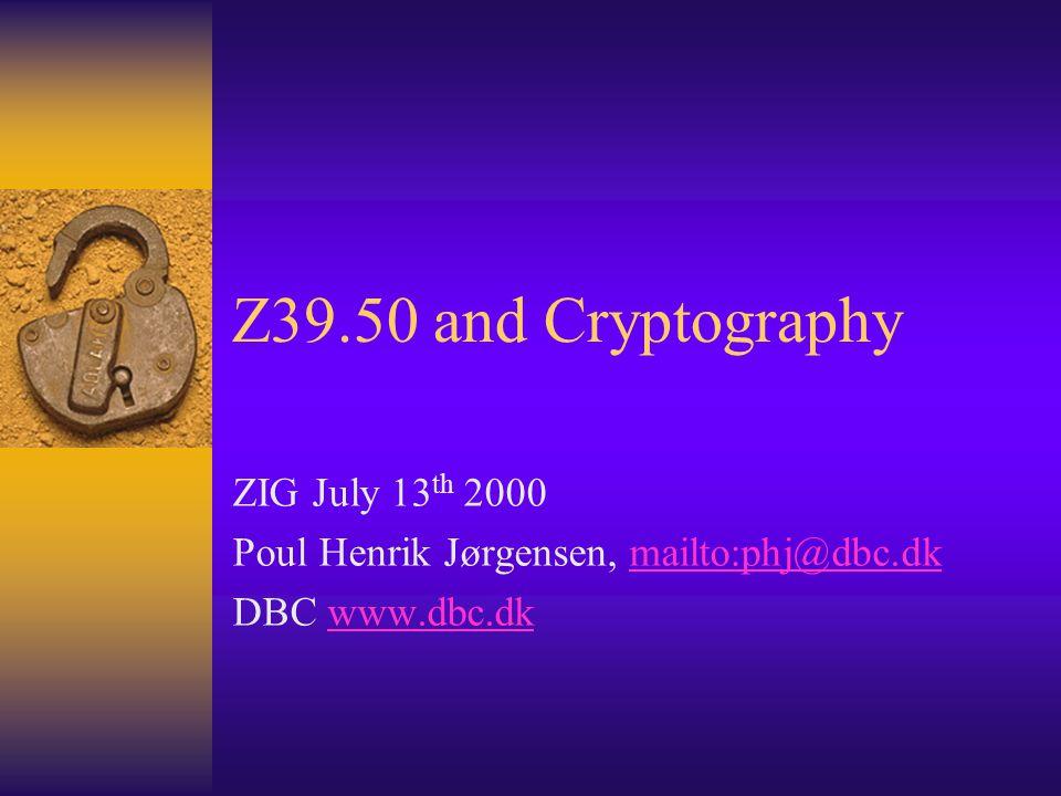 Z39.50 and Cryptography ZIG July 13 th 2000 Poul Henrik Jørgensen, mailto:phj@dbc.dkmailto:phj@dbc.dk DBC www.dbc.dkwww.dbc.dk