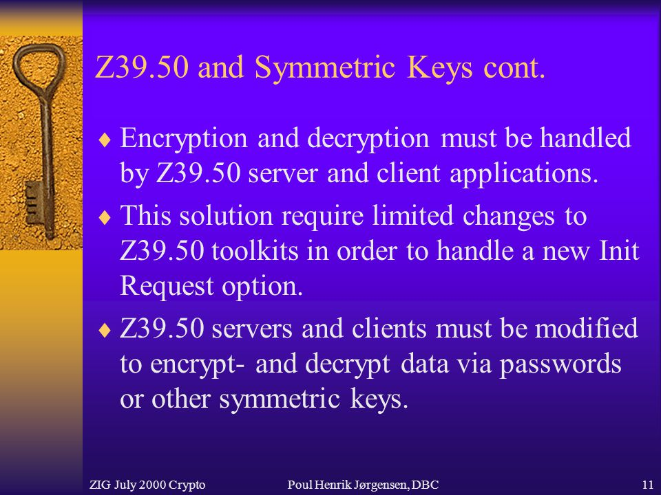 ZIG July 2000 CryptoPoul Henrik Jørgensen, DBC11 Z39.50 and Symmetric Keys cont.  Encryption and decryption must be handled by Z39.50 server and clie