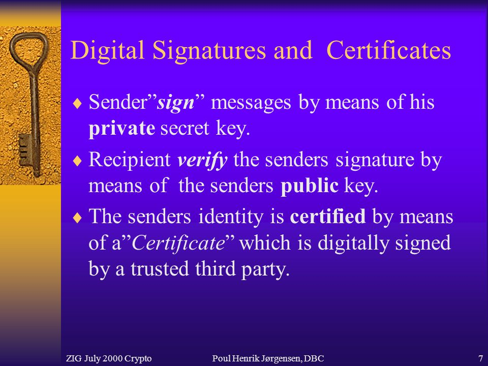 ZIG July 2000 CryptoPoul Henrik Jørgensen, DBC7 Digital Signatures and Certificates  Sender sign messages by means of his private secret key.