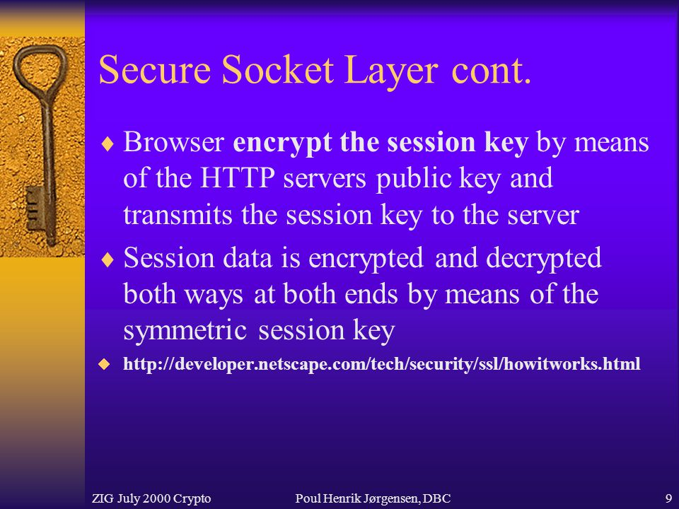 ZIG July 2000 CryptoPoul Henrik Jørgensen, DBC9 Secure Socket Layer cont.  Browser encrypt the session key by means of the HTTP servers public key an