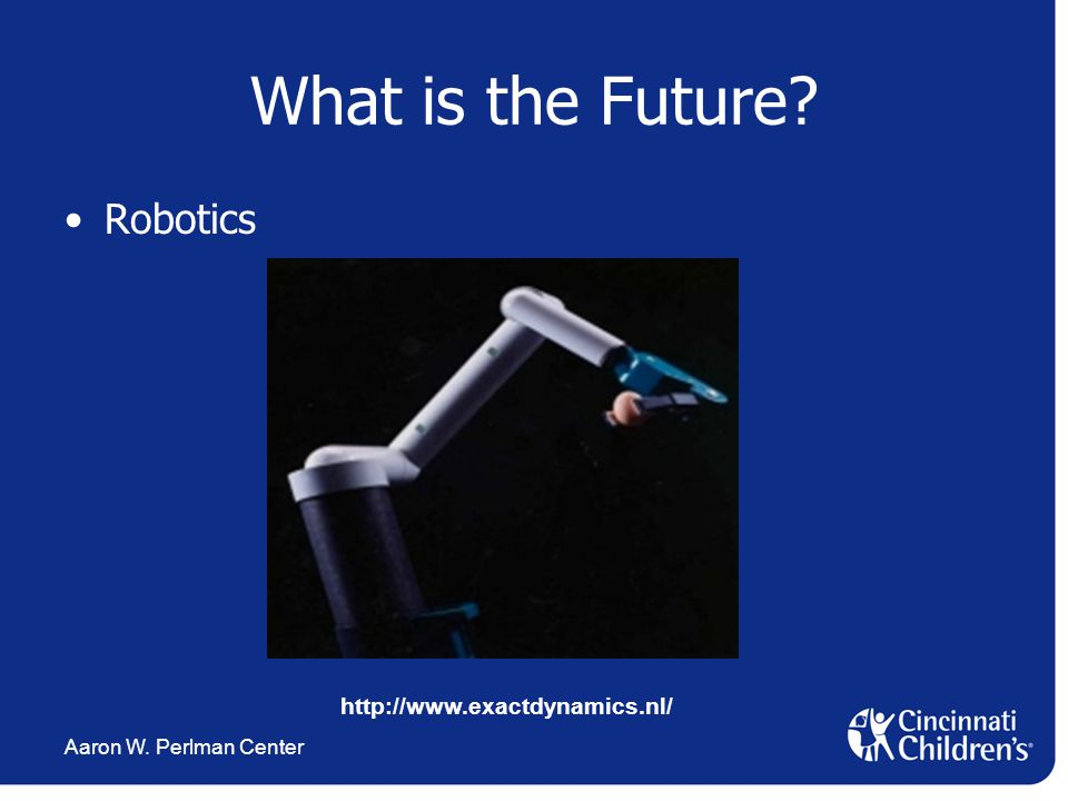 Aaron W. Perlman Center What is the Future? Robotics http://www.exactdynamics.nl/