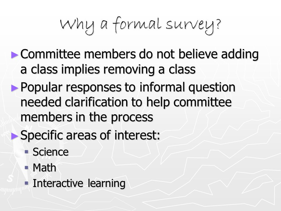Why a formal survey? ► Committee members do not believe adding a class implies removing a class ► Popular responses to informal question needed clarif