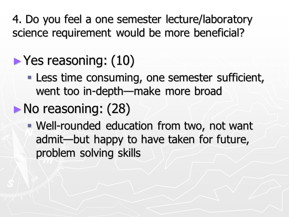 4. Do you feel a one semester lecture/laboratory science requirement would be more beneficial? ► Yes reasoning: (10)  Less time consuming, one semest