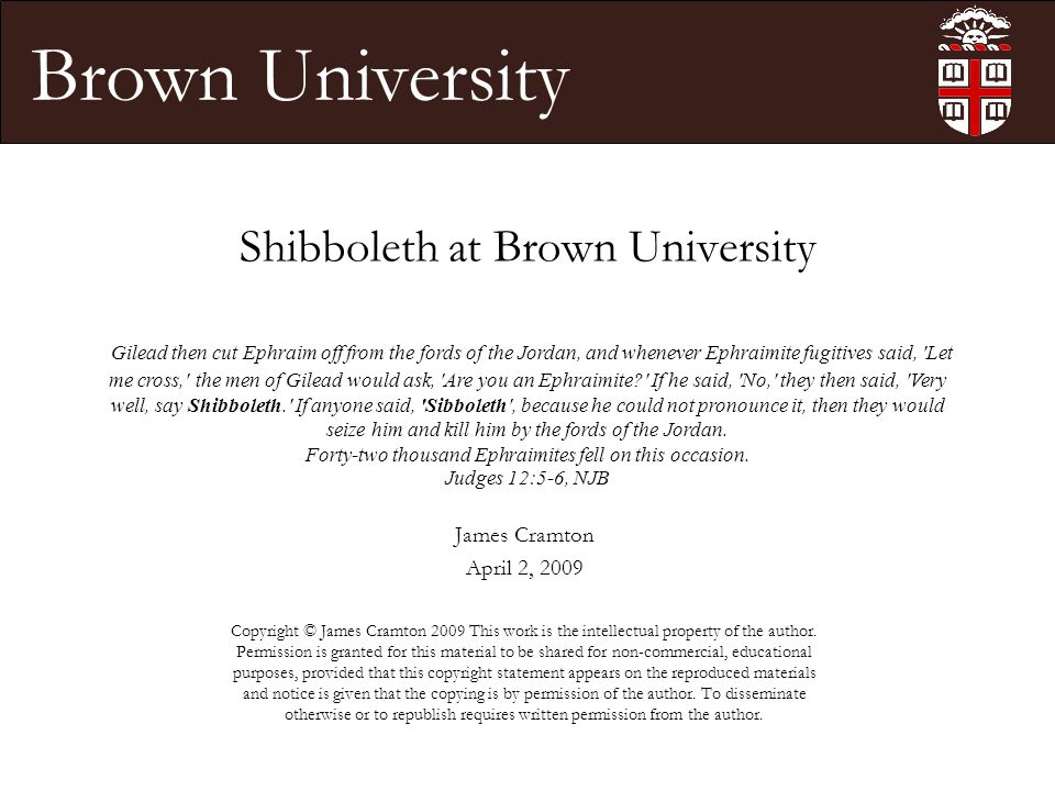 Brown University Shibboleth at Brown University James Cramton April 2, 2009 Copyright © James Cramton 2009 This work is the intellectual property of the author.