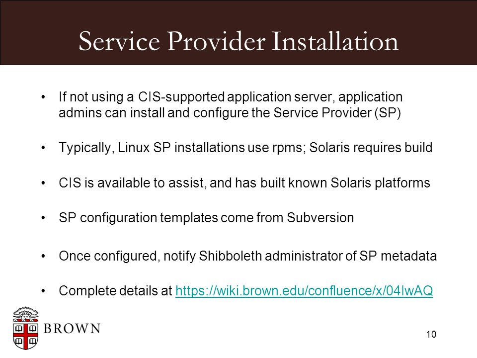 Service Provider Installation If not using a CIS-supported application server, application admins can install and configure the Service Provider (SP) Typically, Linux SP installations use rpms; Solaris requires build CIS is available to assist, and has built known Solaris platforms SP configuration templates come from Subversion Once configured, notify Shibboleth administrator of SP metadata Complete details at https://wiki.brown.edu/confluence/x/04IwAQhttps://wiki.brown.edu/confluence/x/04IwAQ 10