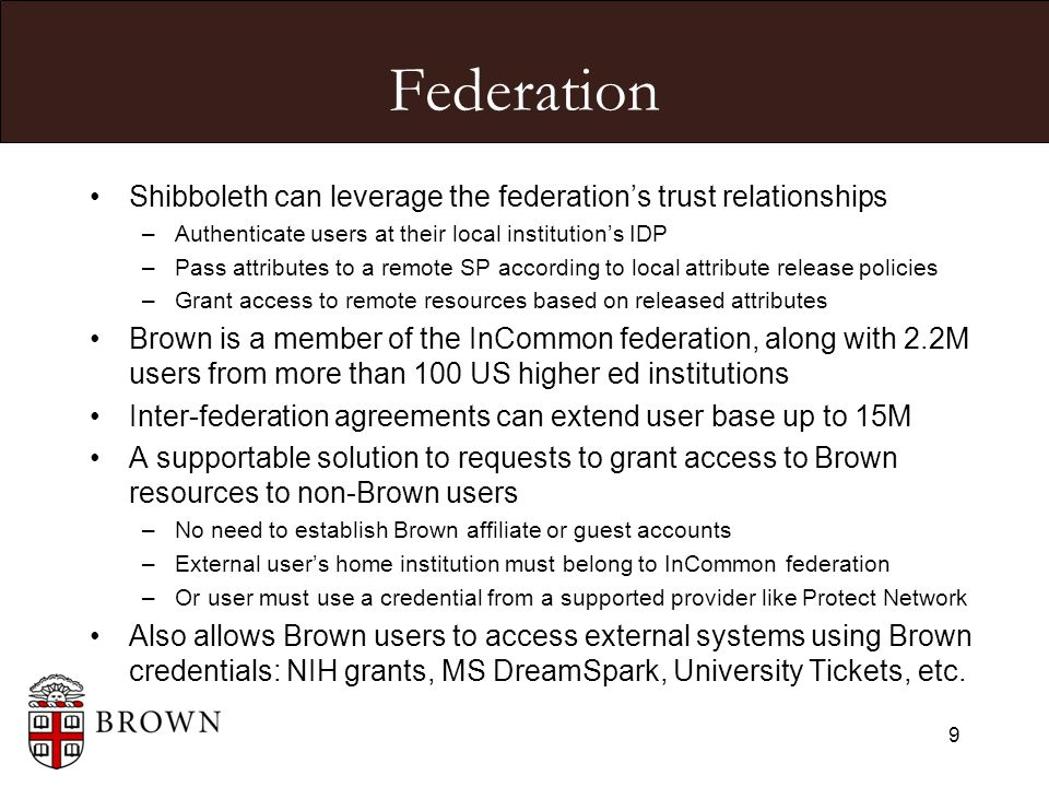 Federation Shibboleth can leverage the federation's trust relationships –Authenticate users at their local institution's IDP –Pass attributes to a remote SP according to local attribute release policies –Grant access to remote resources based on released attributes Brown is a member of the InCommon federation, along with 2.2M users from more than 100 US higher ed institutions Inter-federation agreements can extend user base up to 15M A supportable solution to requests to grant access to Brown resources to non-Brown users –No need to establish Brown affiliate or guest accounts –External user's home institution must belong to InCommon federation –Or user must use a credential from a supported provider like Protect Network Also allows Brown users to access external systems using Brown credentials: NIH grants, MS DreamSpark, University Tickets, etc.