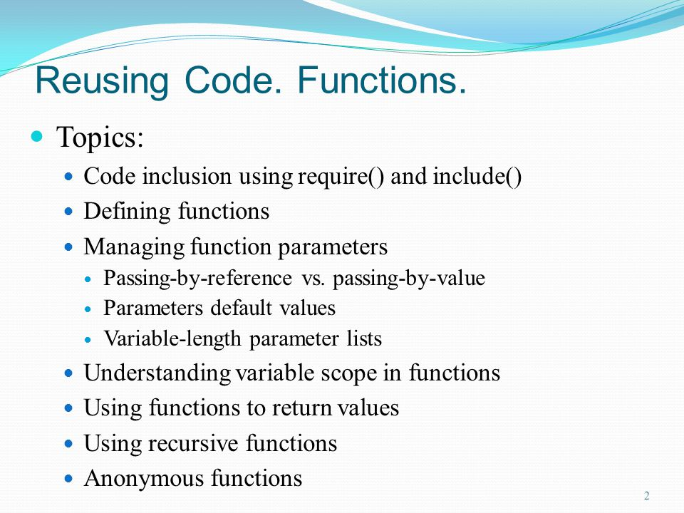 Reusing Code. Functions. Topics: Code inclusion using require() and include() Defining functions Managing function parameters Passing-by-reference vs.