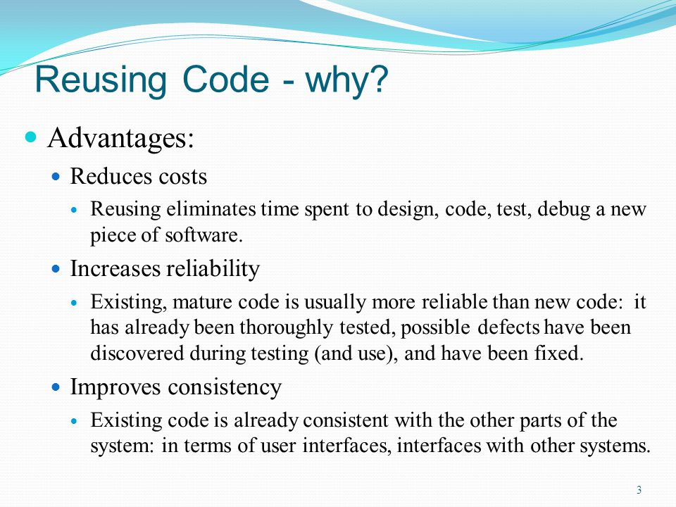 Reusing Code - why? Advantages: Reduces costs Reusing eliminates time spent to design, code, test, debug a new piece of software. Increases reliabilit