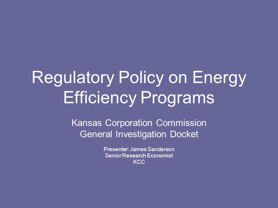 Regulatory Policy on Energy Efficiency Programs Kansas Corporation Commission General Investigation Docket Presenter: James Sanderson Senior Research