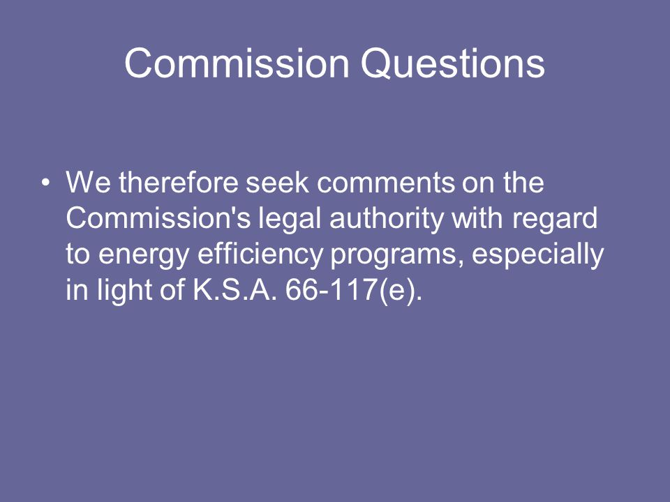 Commission Questions We therefore seek comments on the Commission s legal authority with regard to energy efficiency programs, especially in light of K.S.A.