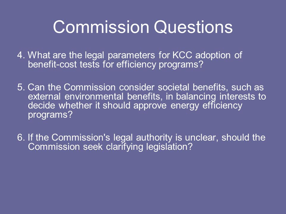 Commission Questions 4. What are the legal parameters for KCC adoption of benefit-cost tests for efficiency programs? 5. Can the Commission consider s
