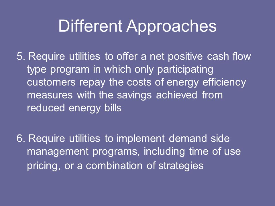 Different Approaches 5. Require utilities to offer a net positive cash flow type program in which only participating customers repay the costs of ener