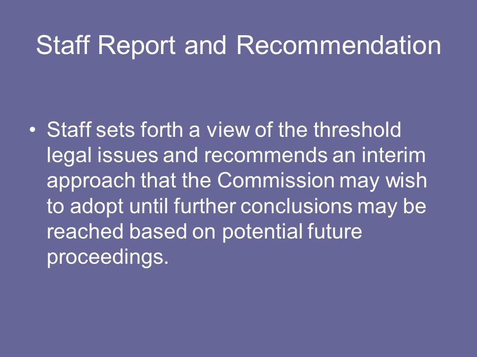 Staff Report and Recommendation Staff sets forth a view of the threshold legal issues and recommends an interim approach that the Commission may wish