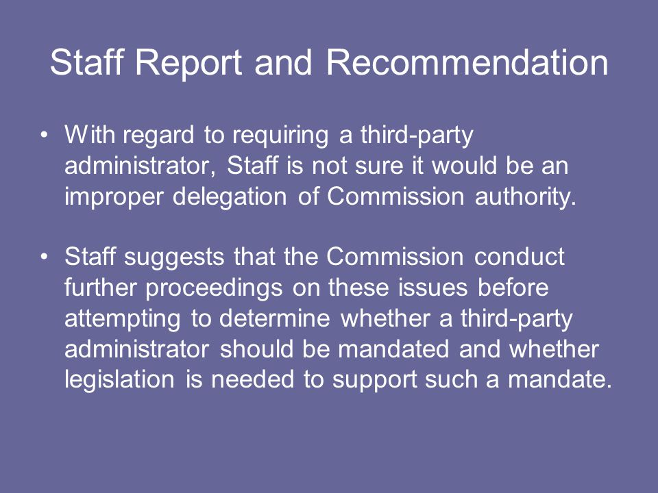 Staff Report and Recommendation With regard to requiring a third-party administrator, Staff is not sure it would be an improper delegation of Commission authority.