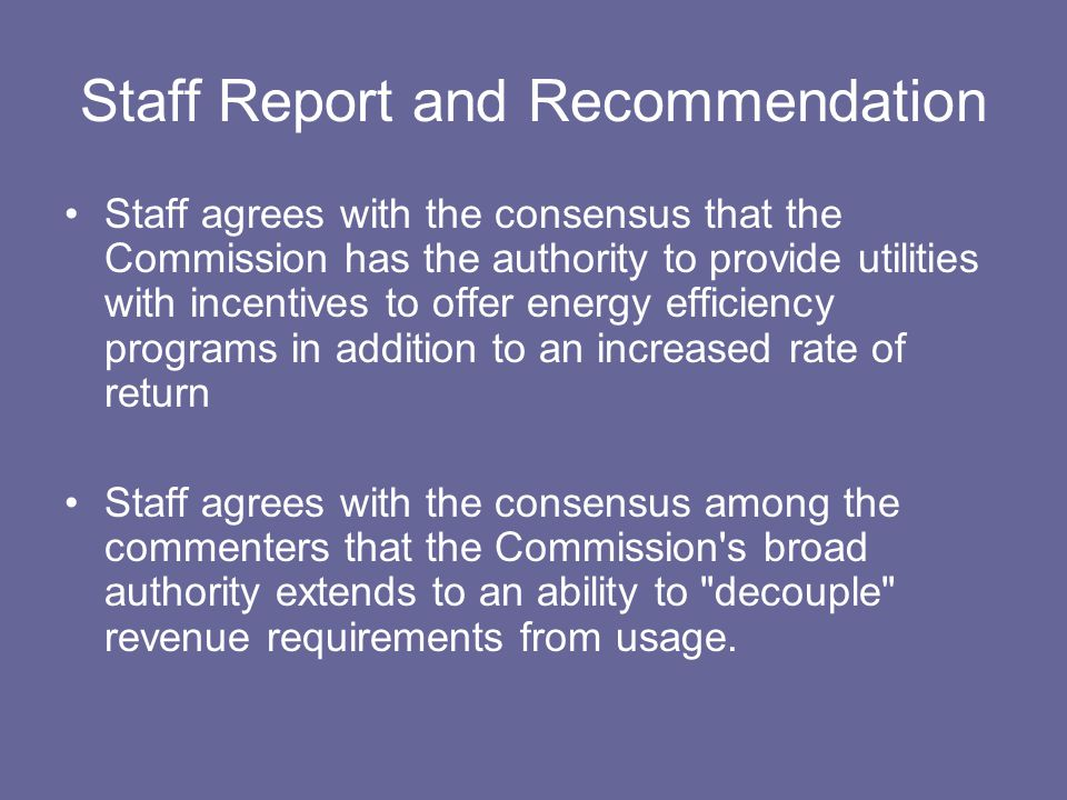 Staff Report and Recommendation Staff agrees with the consensus that the Commission has the authority to provide utilities with incentives to offer energy efficiency programs in addition to an increased rate of return Staff agrees with the consensus among the commenters that the Commission s broad authority extends to an ability to decouple revenue requirements from usage.