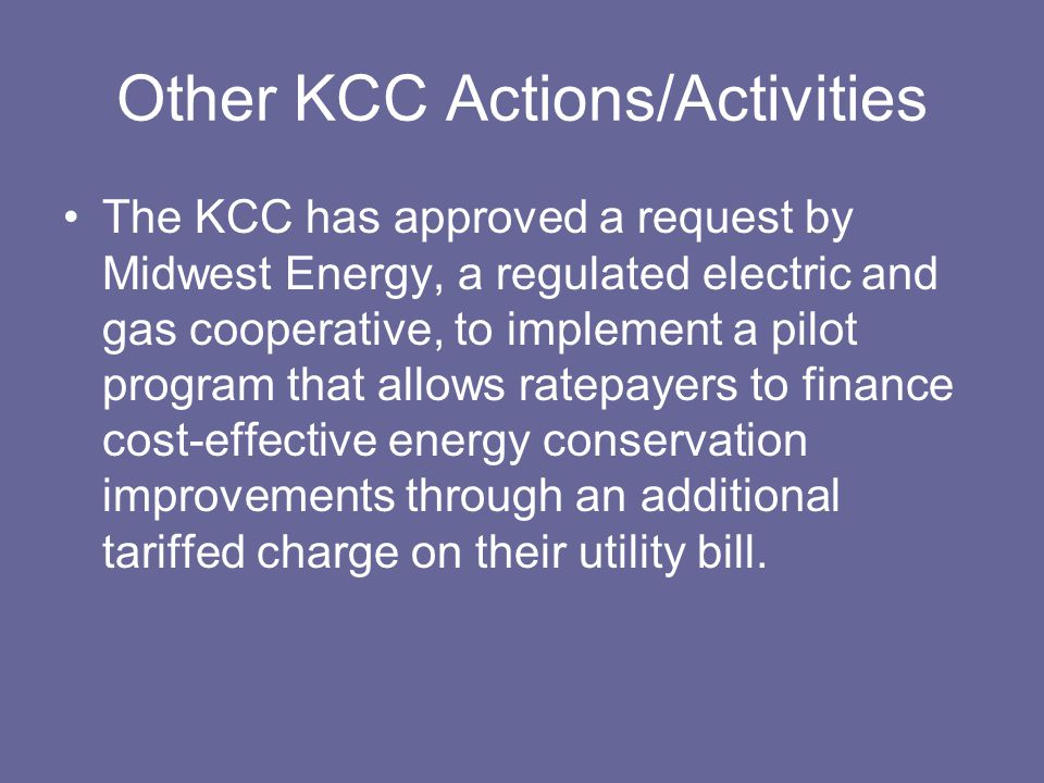 Other KCC Actions/Activities The KCC has approved a request by Midwest Energy, a regulated electric and gas cooperative, to implement a pilot program that allows ratepayers to finance cost-effective energy conservation improvements through an additional tariffed charge on their utility bill.