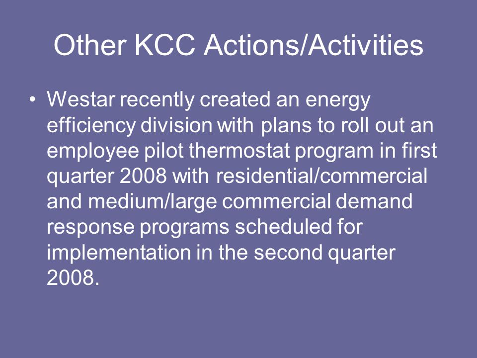 Other KCC Actions/Activities Westar recently created an energy efficiency division with plans to roll out an employee pilot thermostat program in first quarter 2008 with residential/commercial and medium/large commercial demand response programs scheduled for implementation in the second quarter 2008.