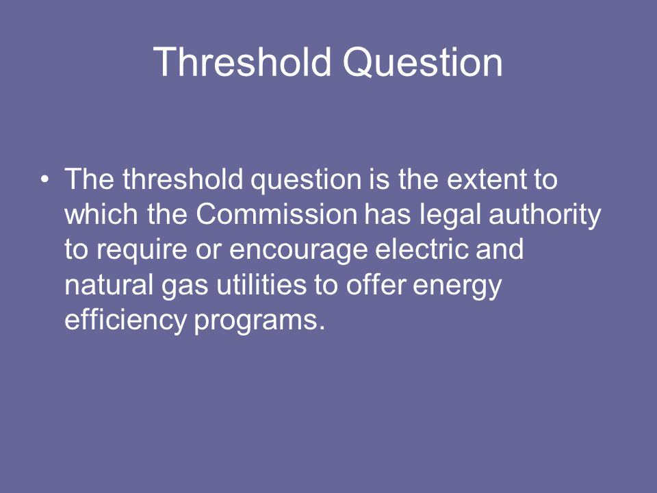 Threshold Question The threshold question is the extent to which the Commission has legal authority to require or encourage electric and natural gas u