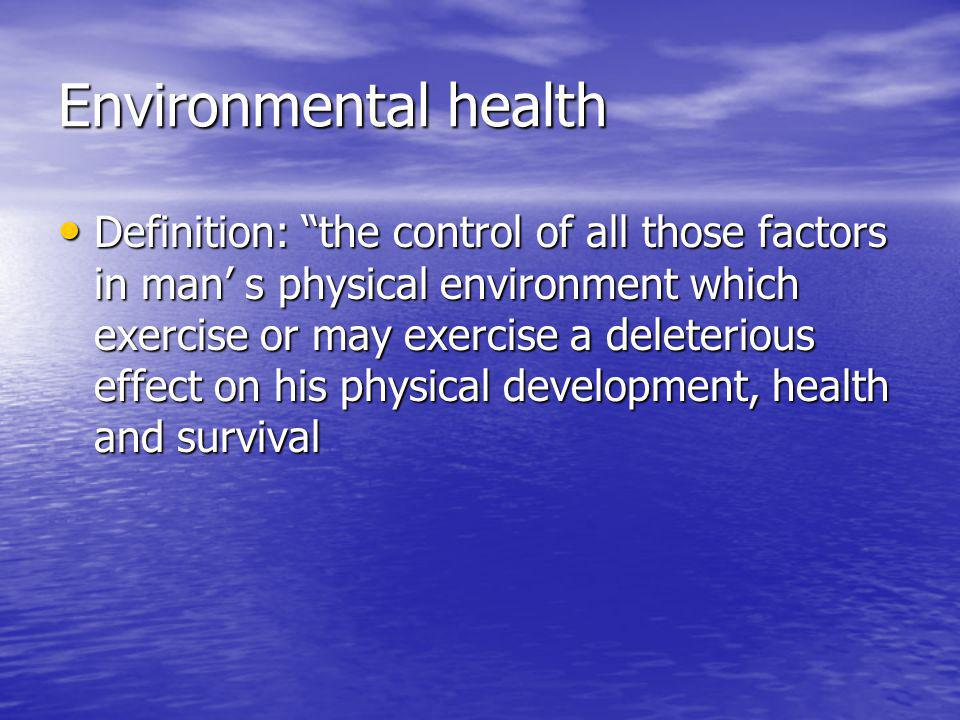 Environmental health Definition: the control of all those factors in man' s physical environment which exercise or may exercise a deleterious effect on his physical development, health and survival Definition: the control of all those factors in man' s physical environment which exercise or may exercise a deleterious effect on his physical development, health and survival