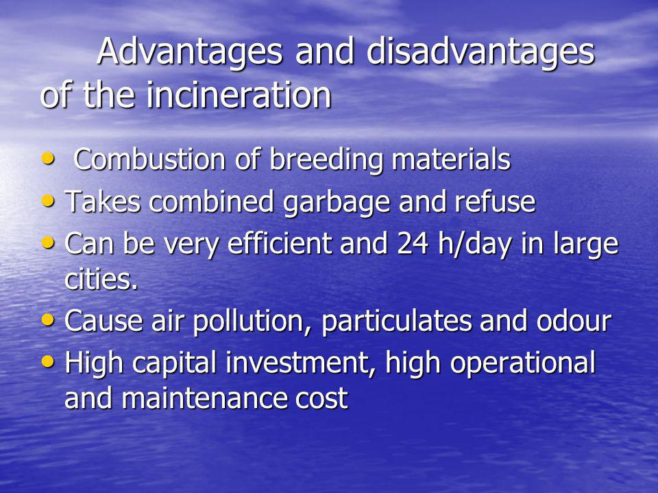 Advantages and disadvantages of the incineration Advantages and disadvantages of the incineration Combustion of breeding materials Combustion of breeding materials Takes combined garbage and refuse Takes combined garbage and refuse Can be very efficient and 24 h/day in large cities.
