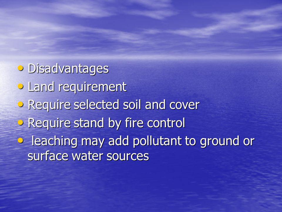 Disadvantages Disadvantages Land requirement Land requirement Require selected soil and cover Require selected soil and cover Require stand by fire co