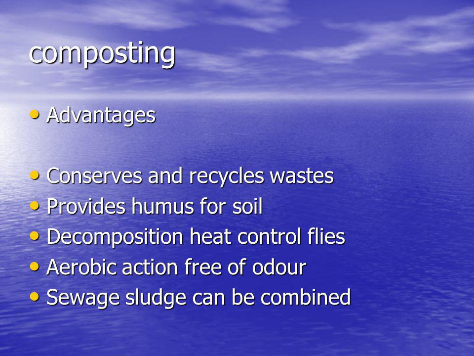 composting Advantages Advantages Conserves and recycles wastes Conserves and recycles wastes Provides humus for soil Provides humus for soil Decomposition heat control flies Decomposition heat control flies Aerobic action free of odour Aerobic action free of odour Sewage sludge can be combined Sewage sludge can be combined