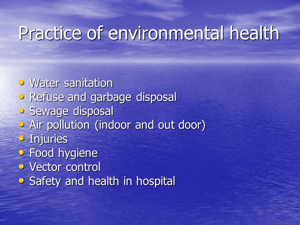 Practice of environmental health Water sanitation Water sanitation Refuse and garbage disposal Refuse and garbage disposal Sewage disposal Sewage disposal Air pollution (indoor and out door) Air pollution (indoor and out door) Injuries Injuries Food hygiene Food hygiene Vector control Vector control Safety and health in hospital Safety and health in hospital