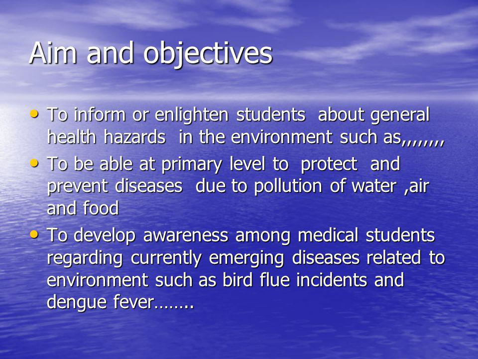 Aim and objectives To inform or enlighten students about general health hazards in the environment such as,,,,,,,, To inform or enlighten students about general health hazards in the environment such as,,,,,,,, To be able at primary level to protect and prevent diseases due to pollution of water,air and food To be able at primary level to protect and prevent diseases due to pollution of water,air and food To develop awareness among medical students regarding currently emerging diseases related to environment such as bird flue incidents and dengue fever……..