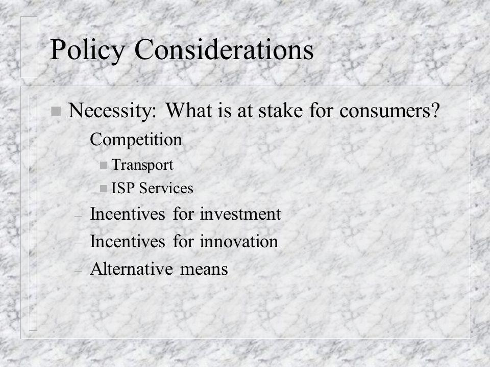 Policy Considerations n Necessity: What is at stake for consumers? – Competition n Transport n ISP Services – Incentives for investment – Incentives f