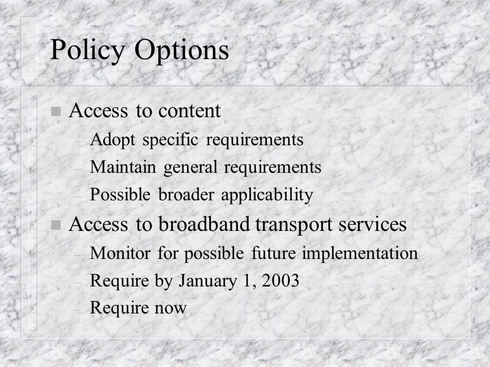 Policy Options n Access to content – Adopt specific requirements – Maintain general requirements – Possible broader applicability n Access to broadband transport services – Monitor for possible future implementation – Require by January 1, 2003 – Require now