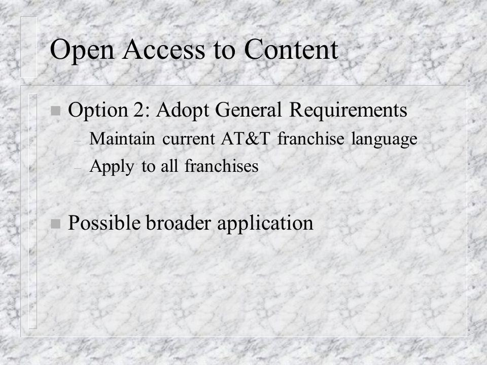 Open Access to Content n Option 2: Adopt General Requirements – Maintain current AT&T franchise language – Apply to all franchises n Possible broader