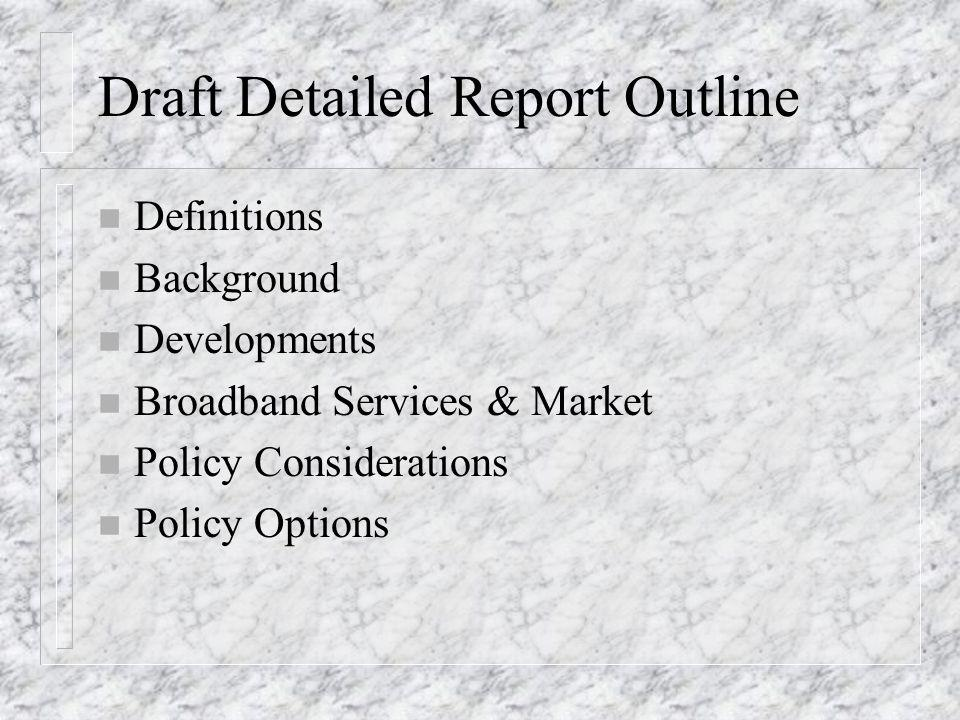 Draft Detailed Report Outline n Definitions n Background n Developments n Broadband Services & Market n Policy Considerations n Policy Options