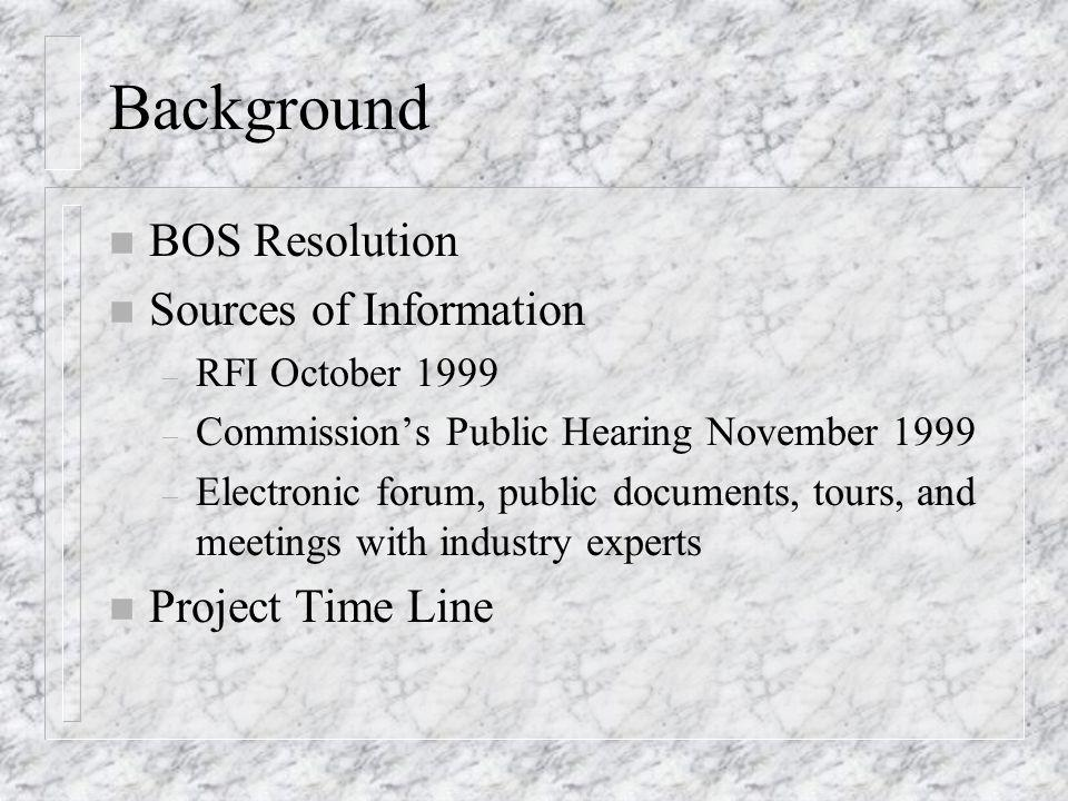 Background n BOS Resolution n Sources of Information – RFI October 1999 – Commission's Public Hearing November 1999 – Electronic forum, public documen