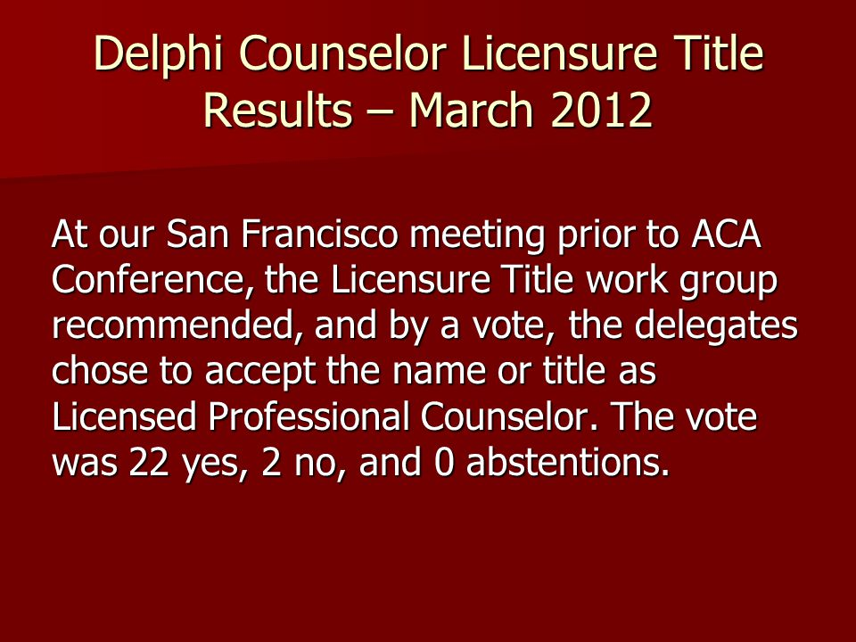 Delphi Counselor Licensure Title Results – March 2012 At our San Francisco meeting prior to ACA Conference, the Licensure Title work group recommended, and by a vote, the delegates chose to accept the name or title as Licensed Professional Counselor.