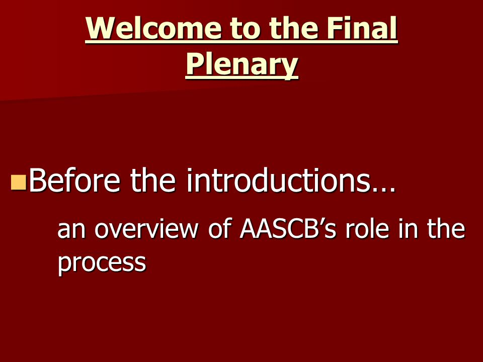 Welcome to the Final Plenary Before the introductions… Before the introductions… an overview of AASCB's role in the process