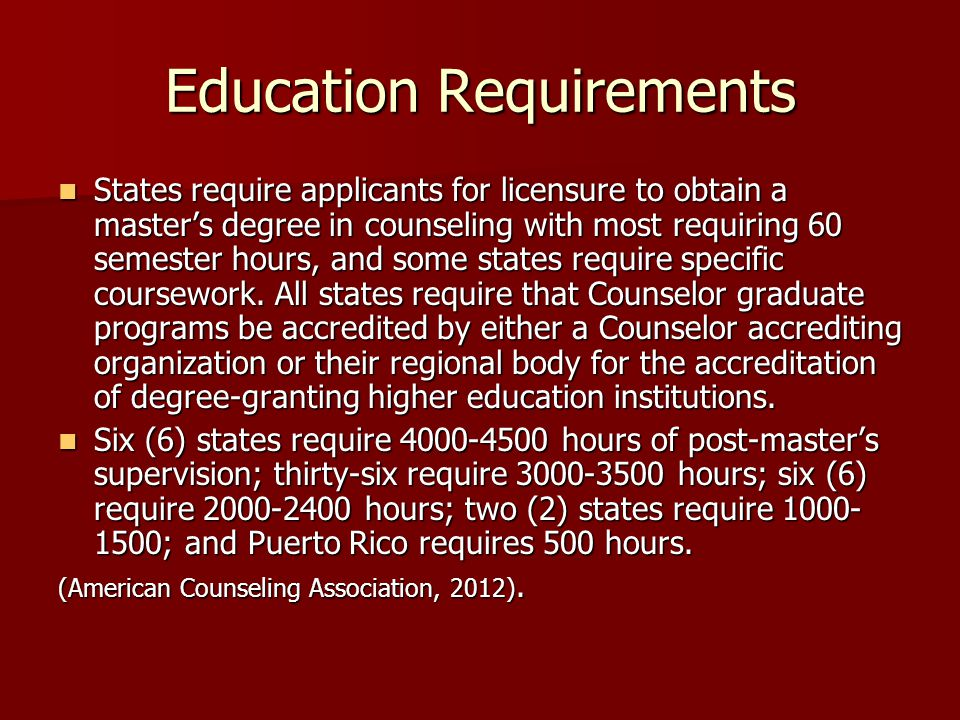Education Requirements States require applicants for licensure to obtain a master's degree in counseling with most requiring 60 semester hours, and some states require specific coursework.
