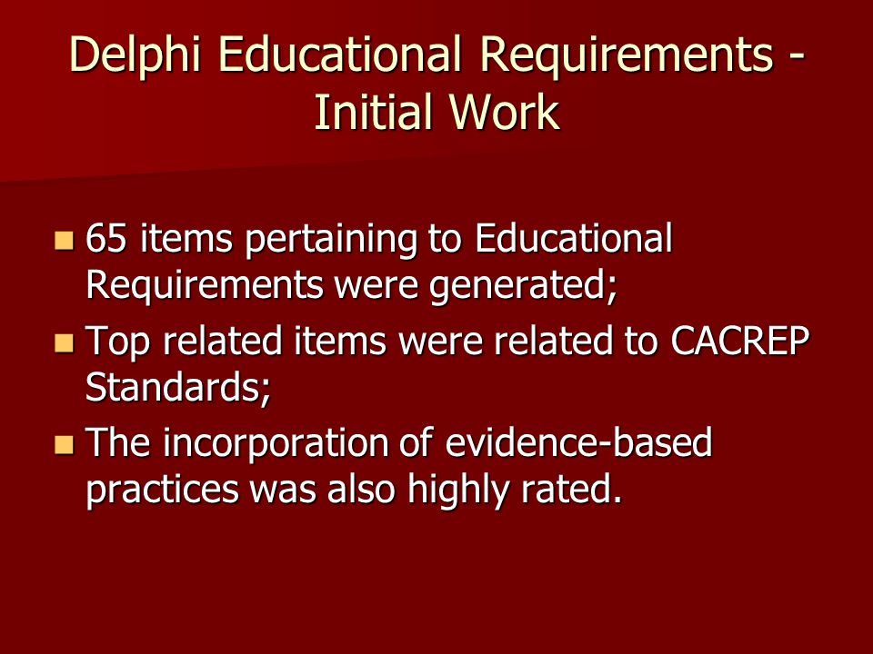 Delphi Educational Requirements - Initial Work 65 items pertaining to Educational Requirements were generated; 65 items pertaining to Educational Requirements were generated; Top related items were related to CACREP Standards; Top related items were related to CACREP Standards; The incorporation of evidence-based practices was also highly rated.